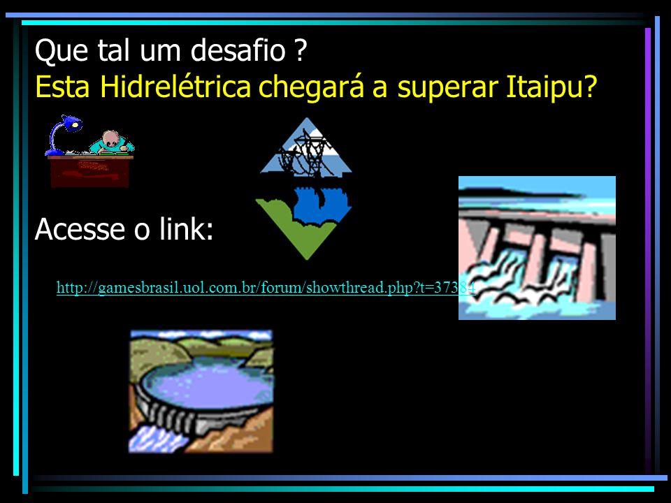 Que tal um desafio ? Esta Hidrelétrica chegará a superar Itaipu? Acesse o link: http://gamesbrasil.uol.com.br/forum/showthread.php?t=37384