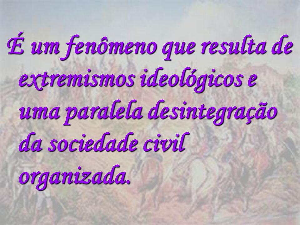 É um fenômeno que resulta de extremismos ideológicos e uma paralela desintegração da sociedade civil organizada.