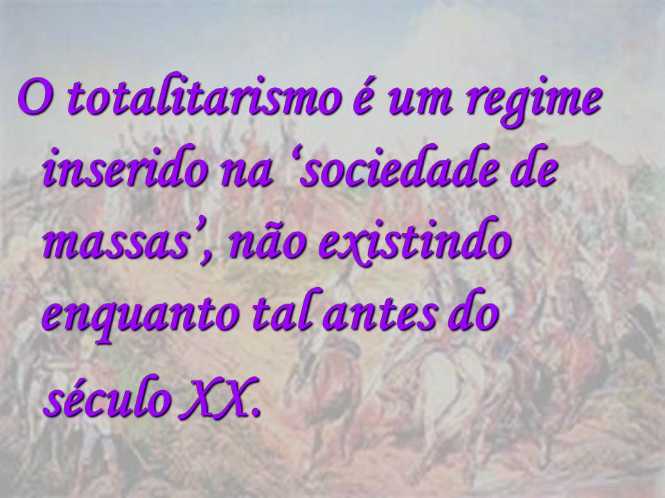 O totalitarismo é um regime inserido na sociedade de massas, não existindo enquanto tal antes do século XX. século XX.