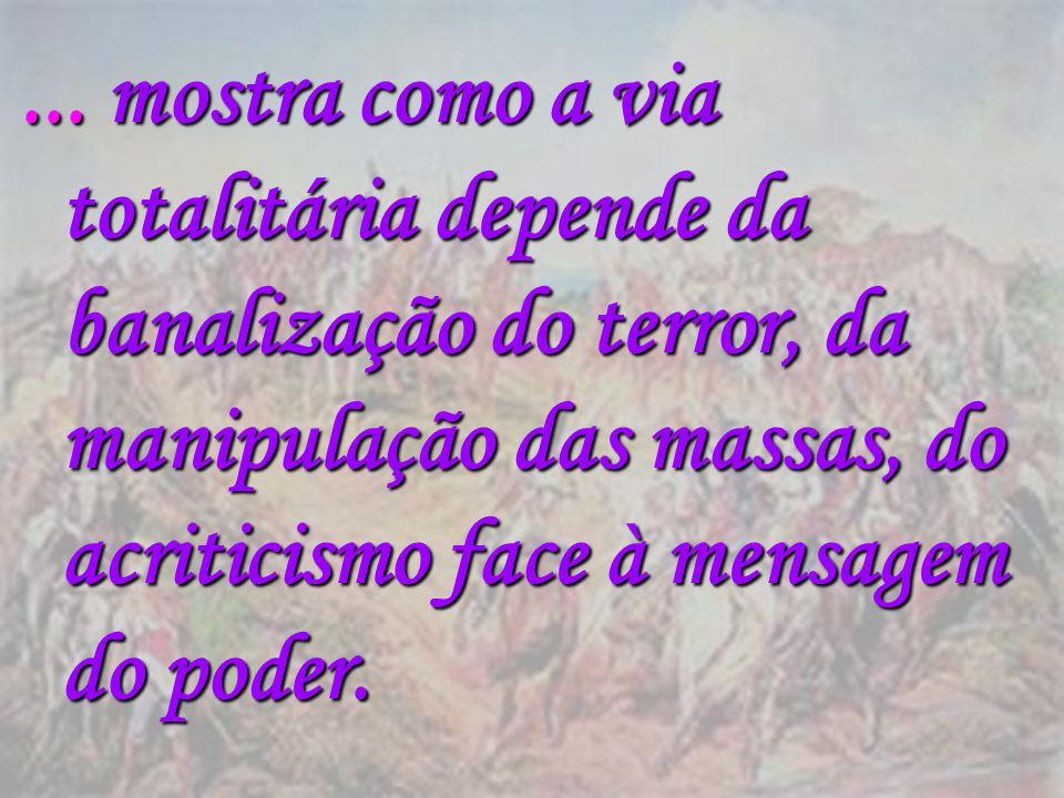 ... mostra como a via totalitária depende da banalização do terror, da manipulação das massas, do acriticismo face à mensagem do poder.