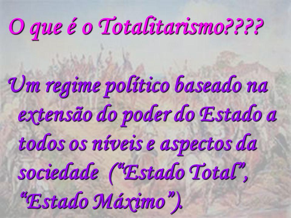 O que é o Totalitarismo???? Um regime político baseado na extensão do poder do Estado a todos os níveis e aspectos da sociedade (Estado Total, Estado
