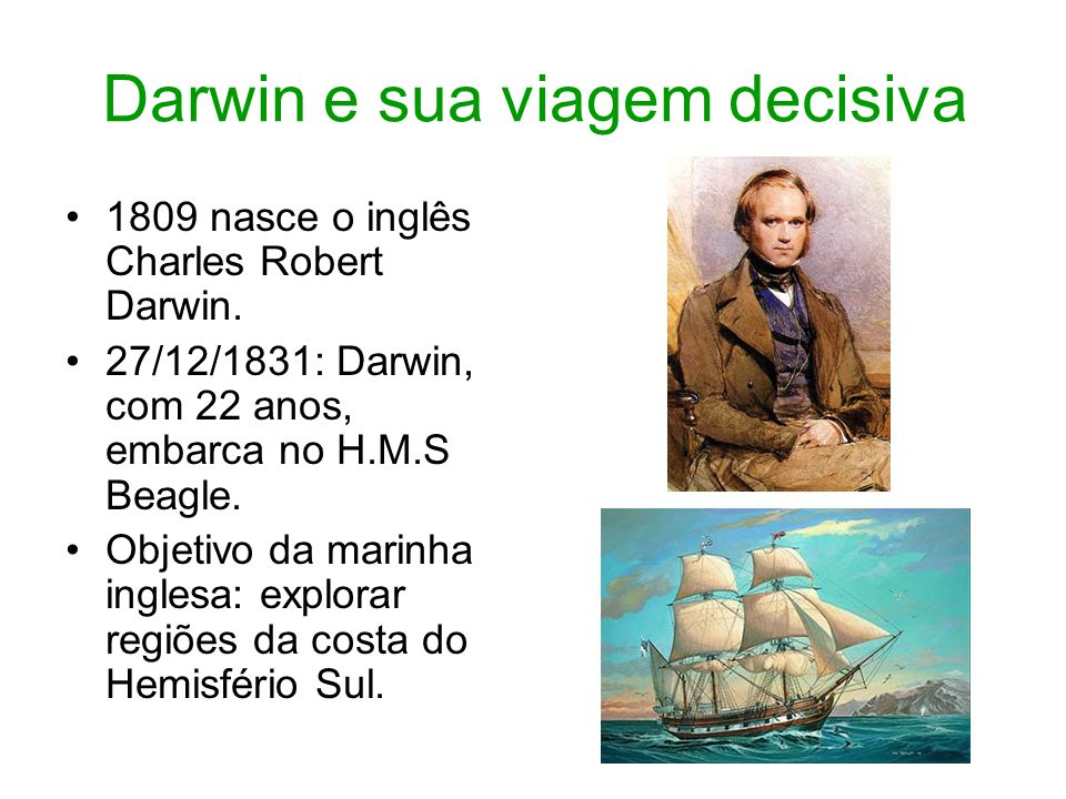 Darwin e sua viagem decisiva 1809 nasce o inglês Charles Robert Darwin. 27/12/1831: Darwin, com 22 anos, embarca no H.M.S Beagle. Objetivo da marinha