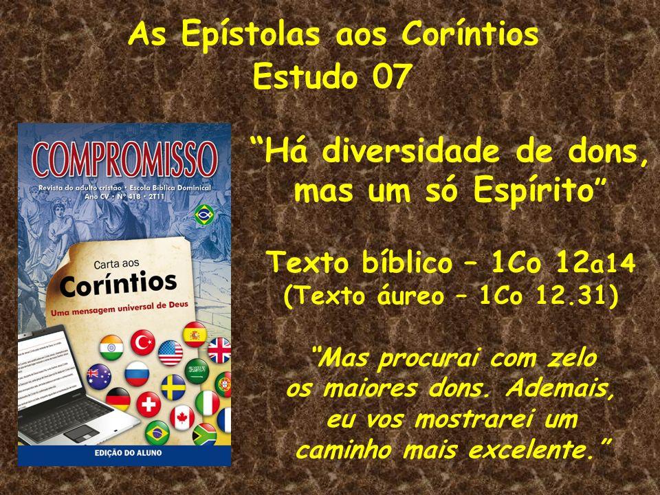 As Epístolas aos Coríntios Estudo 07 Há diversidade de dons, mas um só Espírito Texto bíblico – 1Co 12 a14 (Texto áureo – 1Co 12.31) Mas procurai com
