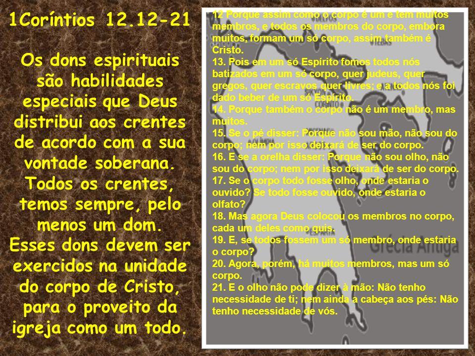 1Coríntios 12.12-21 Os dons espirituais são habilidades especiais que Deus distribui aos crentes de acordo com a sua vontade soberana. Todos os crente