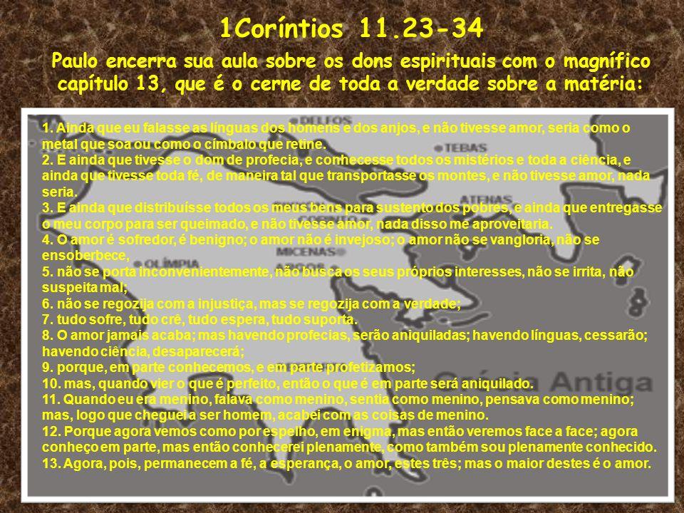 1Coríntios 11.23-34 Paulo encerra sua aula sobre os dons espirituais com o magnífico capítulo 13, que é o cerne de toda a verdade sobre a matéria: 1.