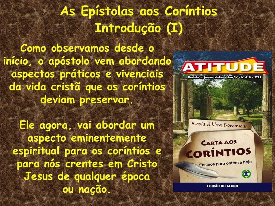 As Epístolas aos Coríntios Introdução (I) Como observamos desde o início, o apóstolo vem abordando aspectos práticos e vivenciais da vida cristã que o