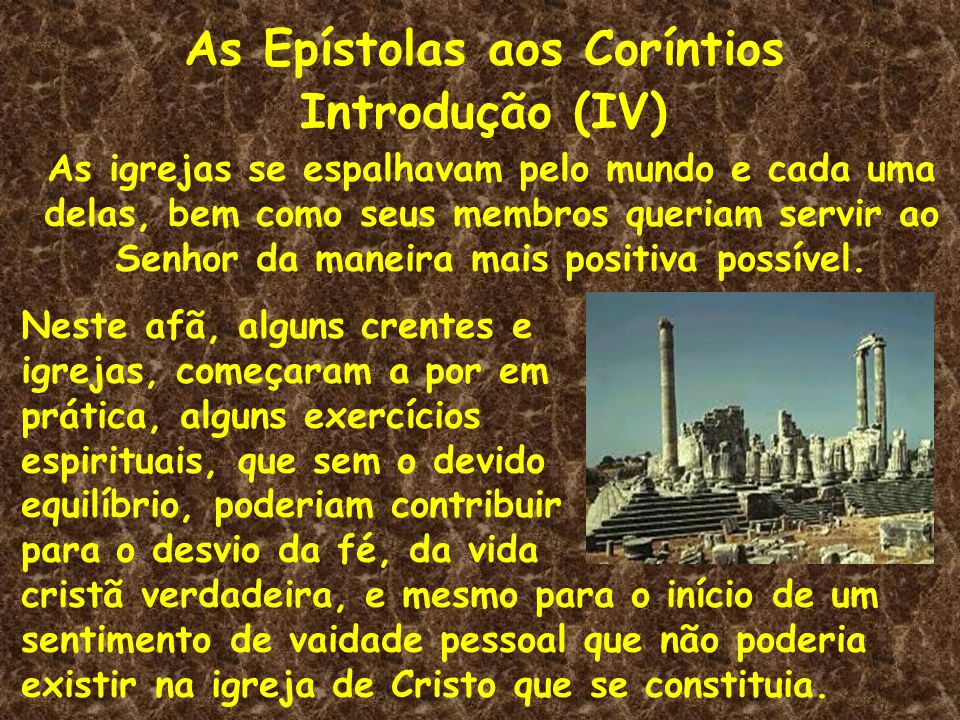 As Epístolas aos Coríntios Introdução (IV) As igrejas se espalhavam pelo mundo e cada uma delas, bem como seus membros queriam servir ao Senhor da man