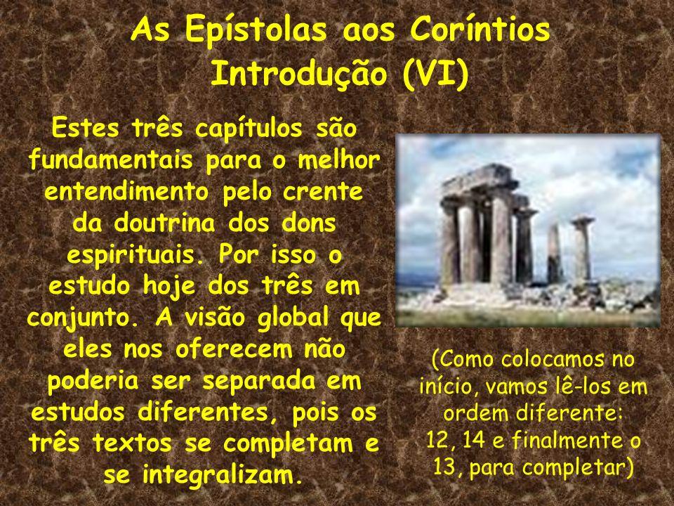 As Epístolas aos Coríntios Introdução (VI) Estes três capítulos são fundamentais para o melhor entendimento pelo crente da doutrina dos dons espiritua