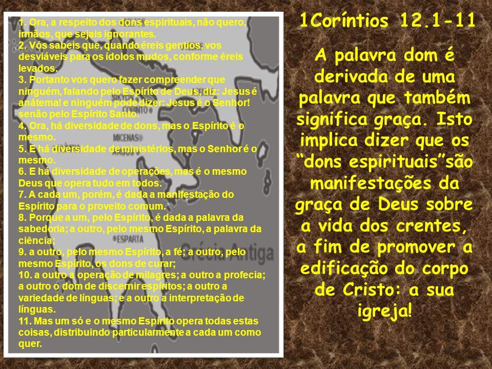 1Coríntios 12.1-11 A palavra dom é derivada de uma palavra que também significa graça. Isto implica dizer que os dons espirituaissão manifestações da