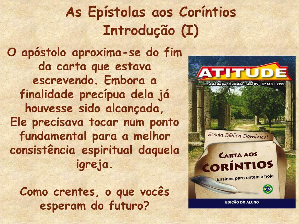 As Epístolas aos Coríntios Introdução (I) O apóstolo aproxima-se do fim da carta que estava escrevendo. Embora a finalidade precípua dela já houvesse