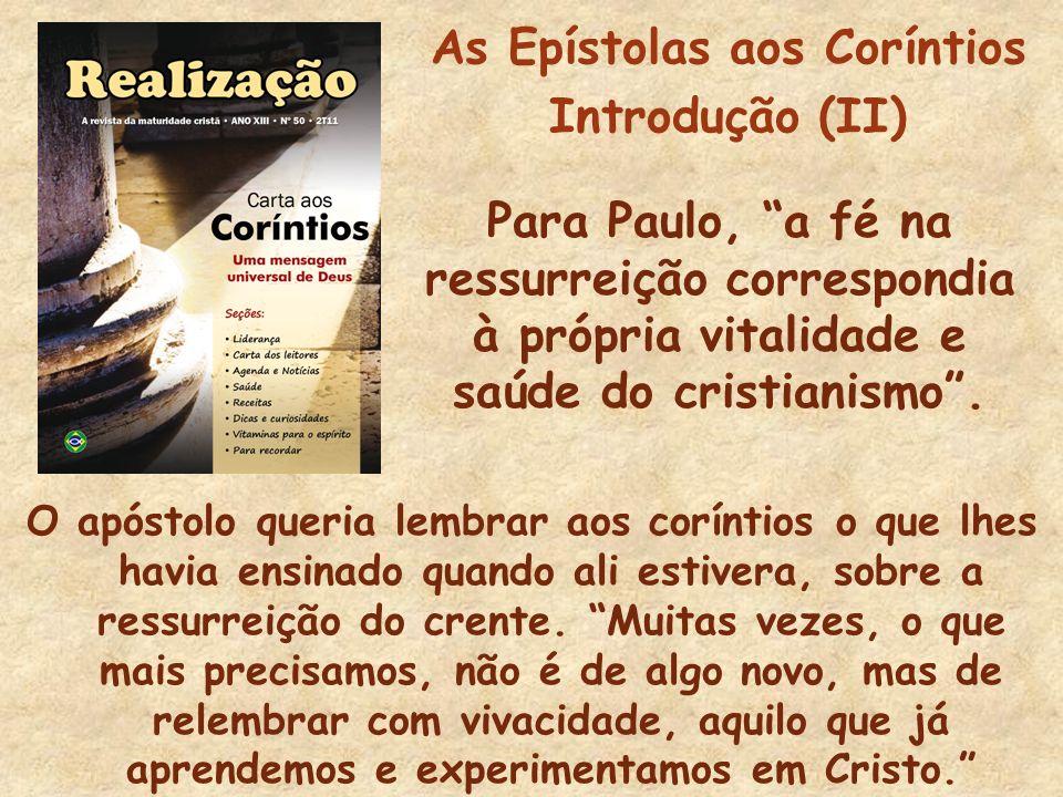As Epístolas aos Coríntios Introdução (II) Para Paulo, a fé na ressurreição correspondia à própria vitalidade e saúde do cristianismo. O apóstolo quer