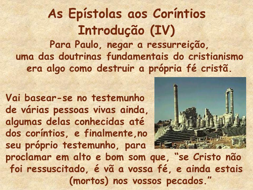 As Epístolas aos Coríntios Introdução (IV) Para Paulo, negar a ressurreição, uma das doutrinas fundamentais do cristianismo era algo como destruir a p