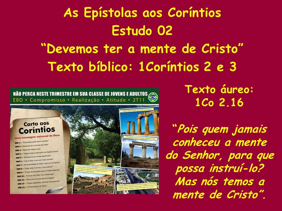 As Epístolas aos Coríntios Estudo 02 Devemos ter a mente de Cristo Texto bíblico: 1Coríntios 2 e 3 Texto áureo: 1Co 2.16 Pois quem jamais conheceu a mente do Senhor, para que possa instruí-lo.