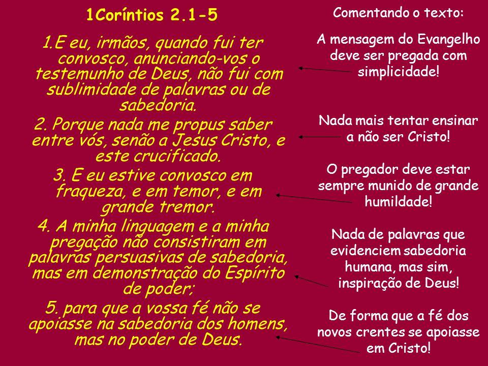 1Coríntios 2.1-5 1.E eu, irmãos, quando fui ter convosco, anunciando-vos o testemunho de Deus, não fui com sublimidade de palavras ou de sabedoria.
