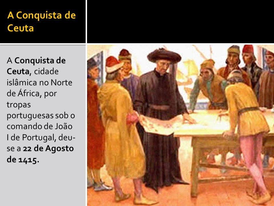 A Conquista de Ceuta A Conquista de Ceuta, cidade islâmica no Norte de África, por tropas portuguesas sob o comando de João I de Portugal, deu- se a 2