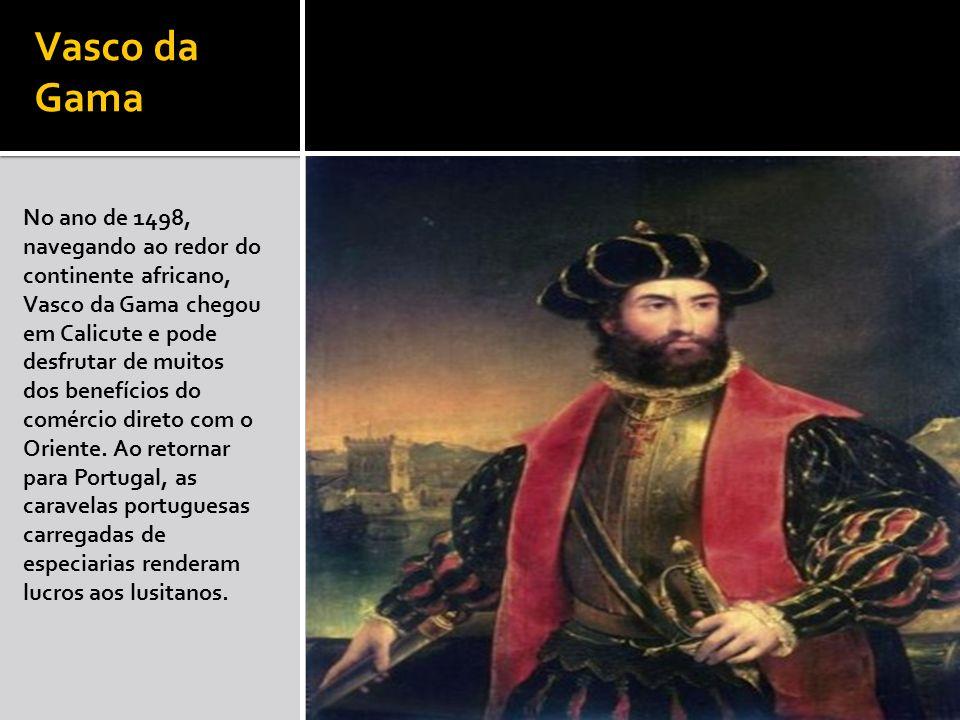 Vasco da Gama No ano de 1498, navegando ao redor do continente africano, Vasco da Gama chegou em Calicute e pode desfrutar de muitos dos benefícios do