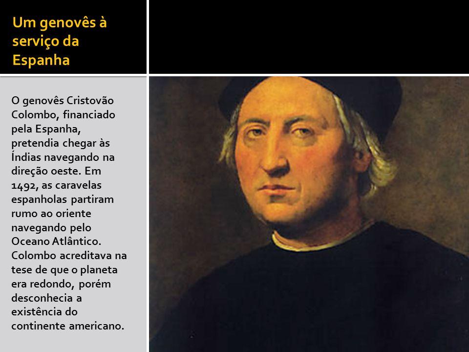 Um genovês à serviço da Espanha O genovês Cristovão Colombo, financiado pela Espanha, pretendia chegar às Índias navegando na direção oeste. Em 1492,