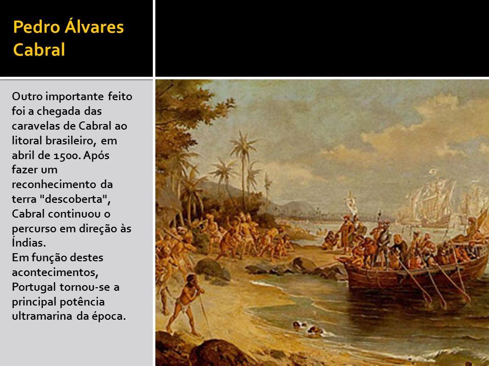 Pedro Álvares Cabral Outro importante feito foi a chegada das caravelas de Cabral ao litoral brasileiro, em abril de 1500. Após fazer um reconheciment