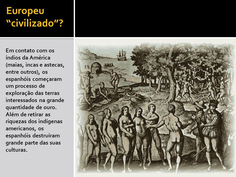 Europeu civilizado? Em contato com os índios da América (maias, incas e astecas, entre outros), os espanhóis começaram um processo de exploração das t