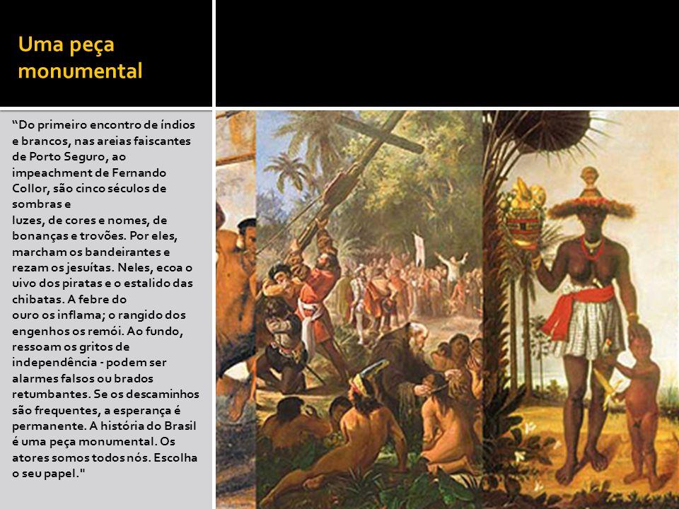 Uma peça monumental Do primeiro encontro de índios e brancos, nas areias faiscantes de Porto Seguro, ao impeachment de Fernando Collor, são cinco sécu