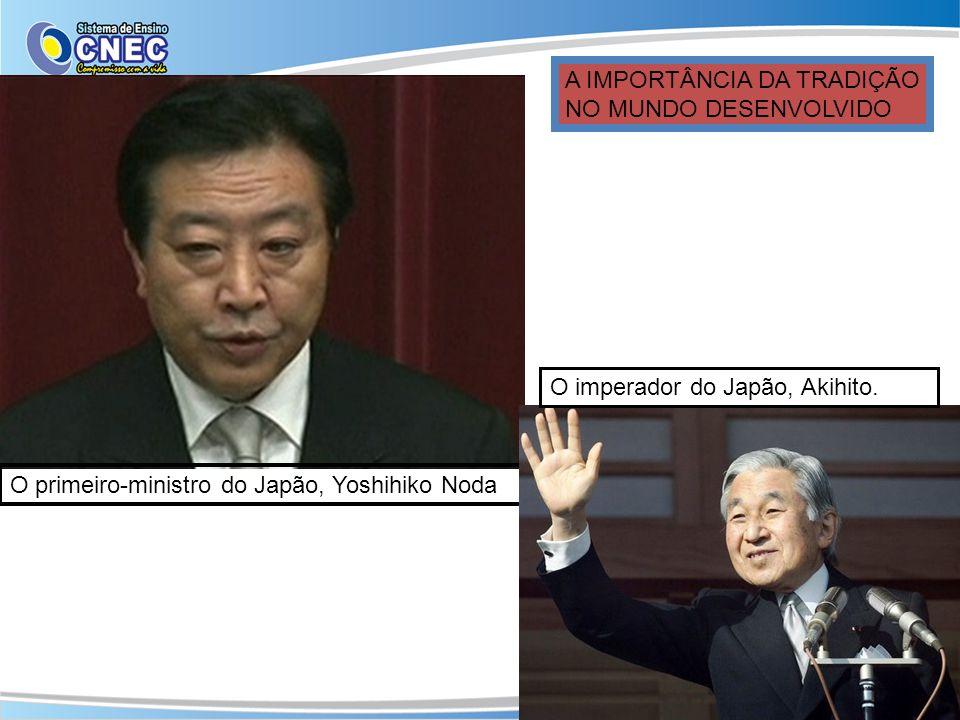 O primeiro-ministro do Japão, Yoshihiko Noda O imperador do Japão, Akihito. A IMPORTÂNCIA DA TRADIÇÃO NO MUNDO DESENVOLVIDO