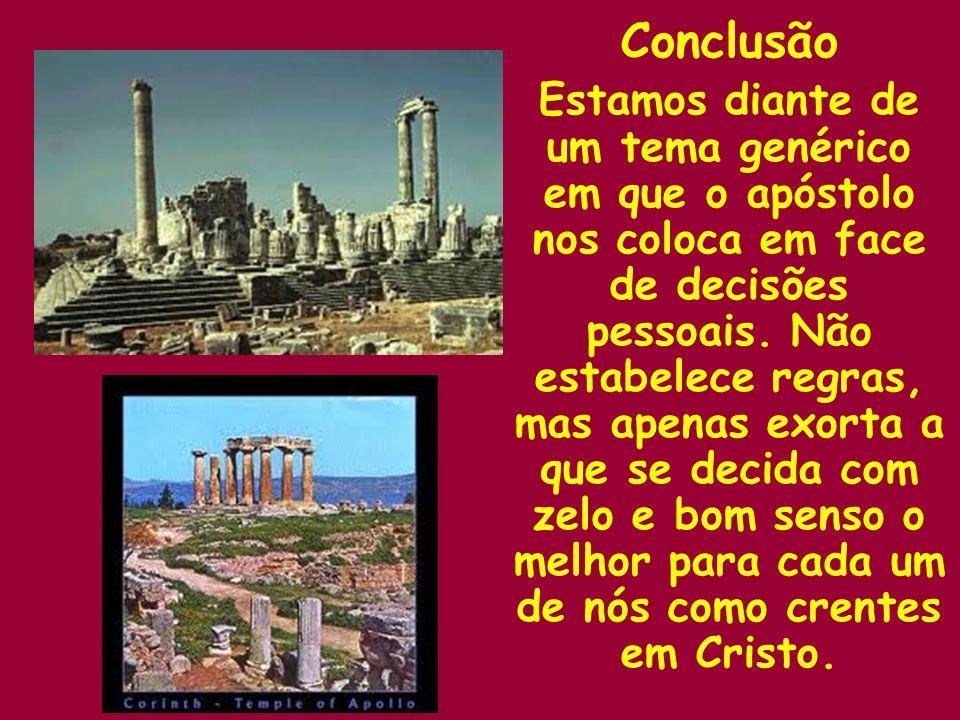 Conclusão Estamos diante de um tema genérico em que o apóstolo nos coloca em face de decisões pessoais. Não estabelece regras, mas apenas exorta a que
