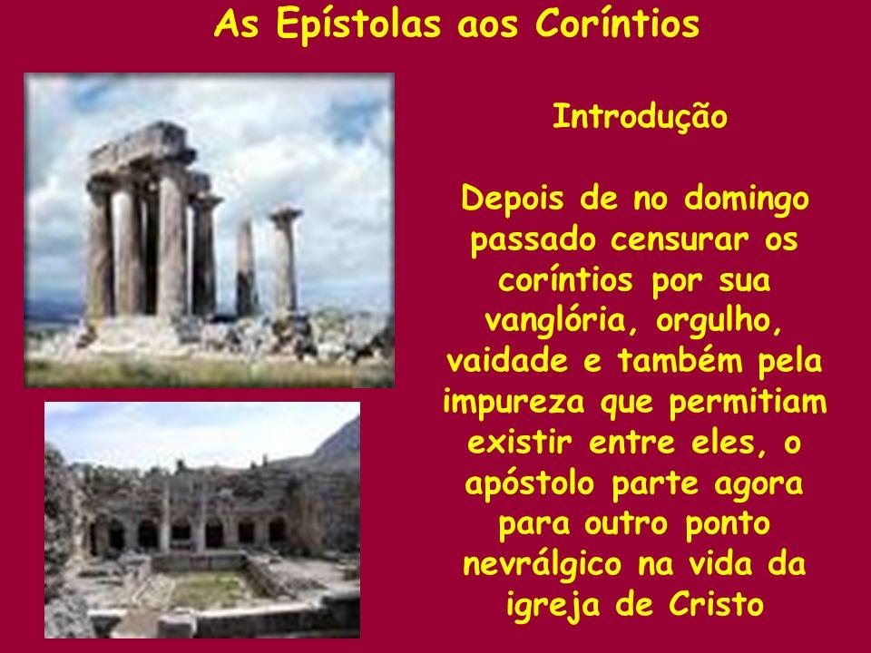 As Epístolas aos Coríntios Introdução Depois de no domingo passado censurar os coríntios por sua vanglória, orgulho, vaidade e também pela impureza qu