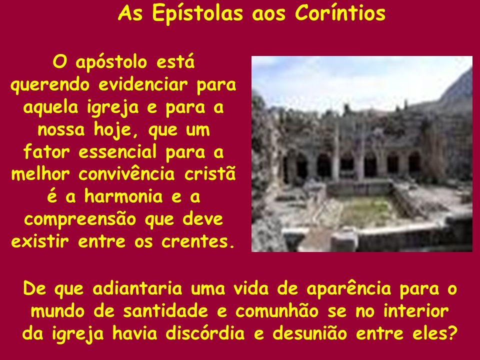 As Epístolas aos Coríntios De que adiantaria uma vida de aparência para o mundo de santidade e comunhão se no interior da igreja havia discórdia e des