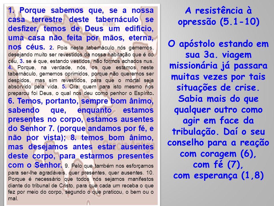 A resistência à opressão (5.1-10) O apóstolo estando em sua 3a. viagem missionária já passara muitas vezes por tais situações de crise. Sabia mais do
