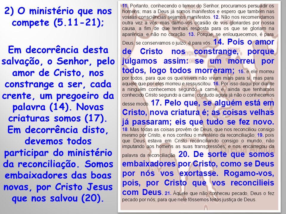 2) O ministério que nos compete (5.11-21); Em decorrência desta salvação, o Senhor, pelo amor de Cristo, nos constrange a ser, cada crente, um pregoei