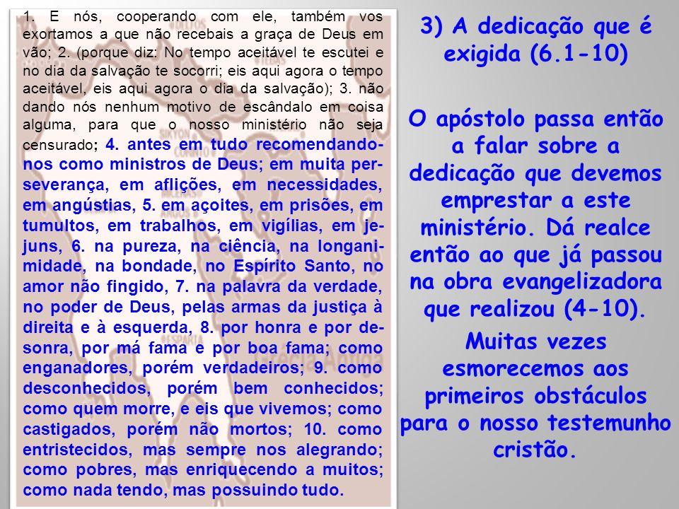3) A dedicação que é exigida (6.1-10) O apóstolo passa então a falar sobre a dedicação que devemos emprestar a este ministério. Dá realce então ao que