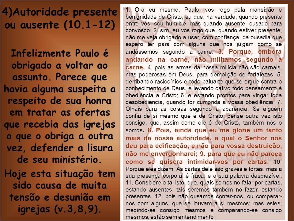 4)Autoridade presente ou ausente (10.1-12) Infelizmente Paulo é obrigado a voltar ao assunto. Parece que havia alguma suspeita a respeito de sua honra