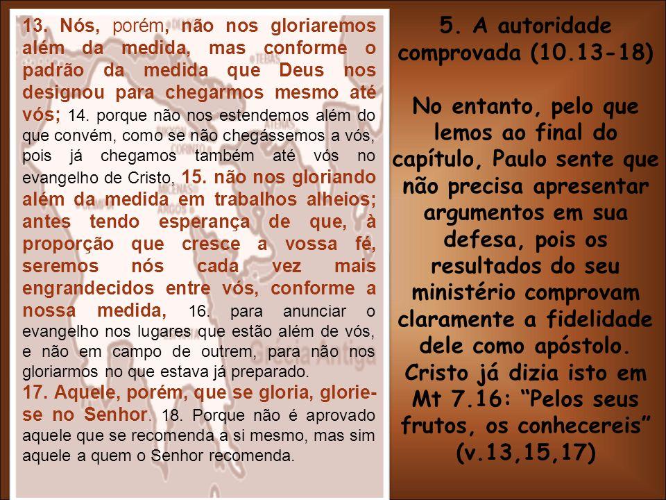 5. A autoridade comprovada (10.13-18) No entanto, pelo que lemos ao final do capítulo, Paulo sente que não precisa apresentar argumentos em sua defesa