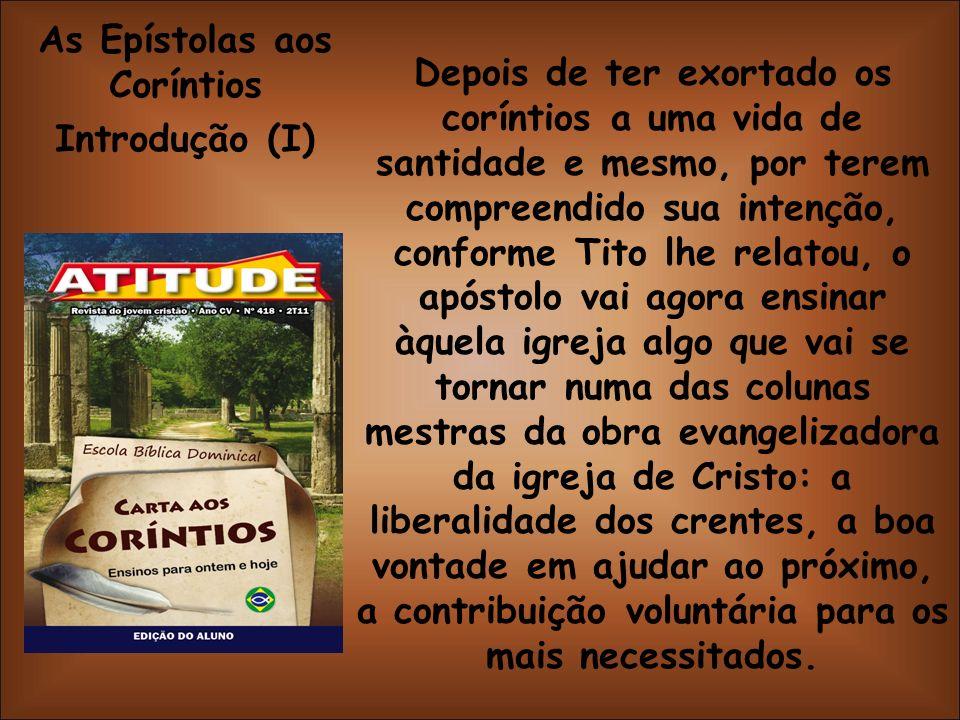 As Epístolas aos Coríntios Introdução (I) Depois de ter exortado os coríntios a uma vida de santidade e mesmo, por terem compreendido sua intenção, co