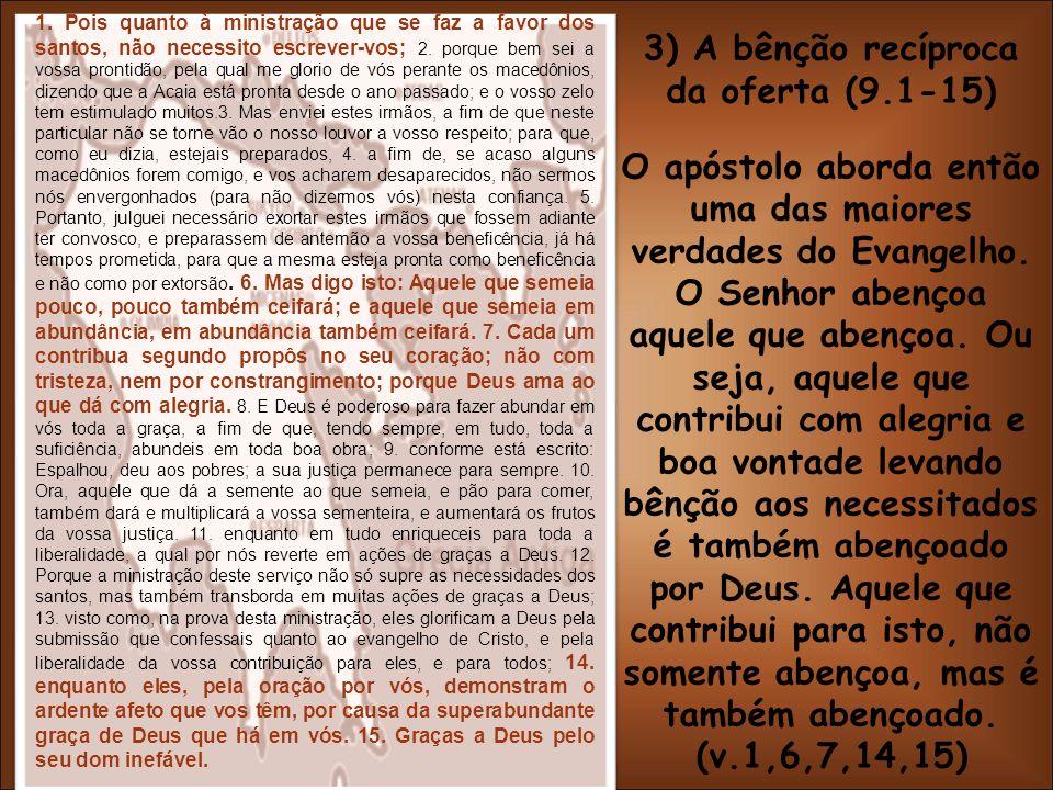 3) A bênção recíproca da oferta (9.1-15) O apóstolo aborda então uma das maiores verdades do Evangelho. O Senhor abençoa aquele que abençoa. Ou seja,