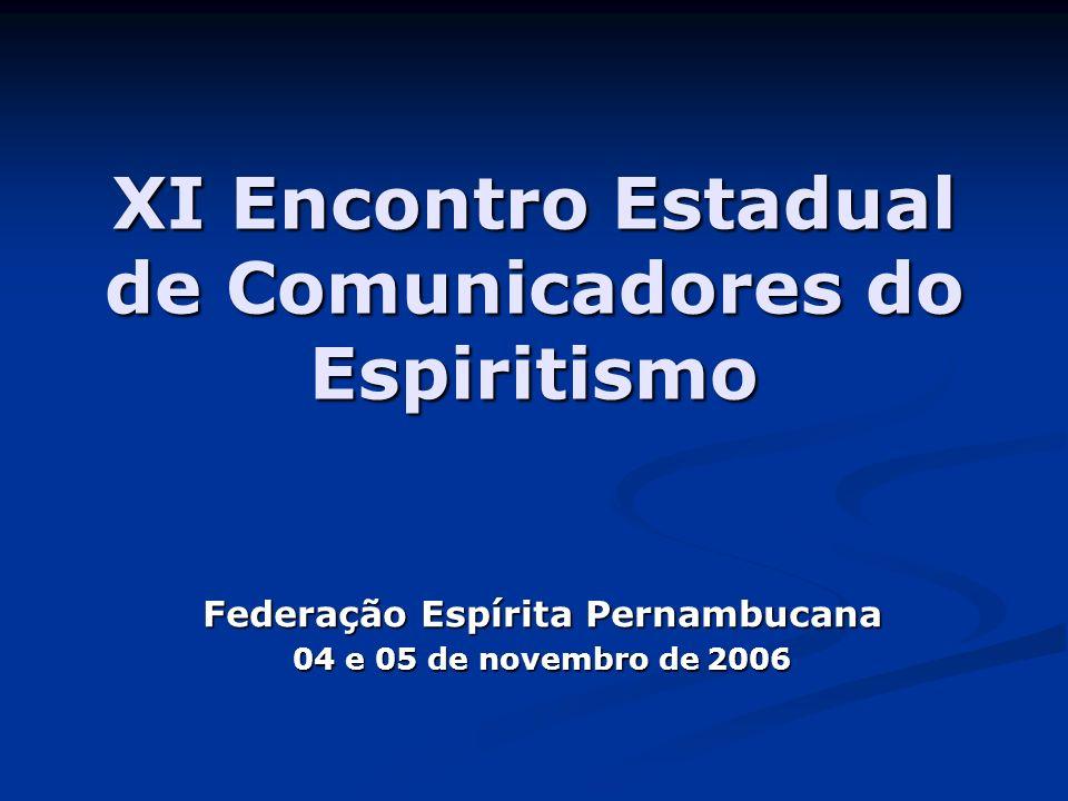 XI Encontro Estadual de Comunicadores do Espiritismo Federação Espírita Pernambucana 04 e 05 de novembro de 2006