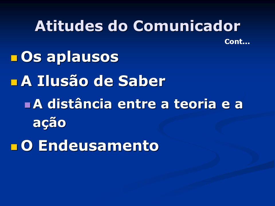 Atitudes do Comunicador Os aplausos Os aplausos A Ilusão de Saber A Ilusão de Saber A distância entre a teoria e a ação A distância entre a teoria e a
