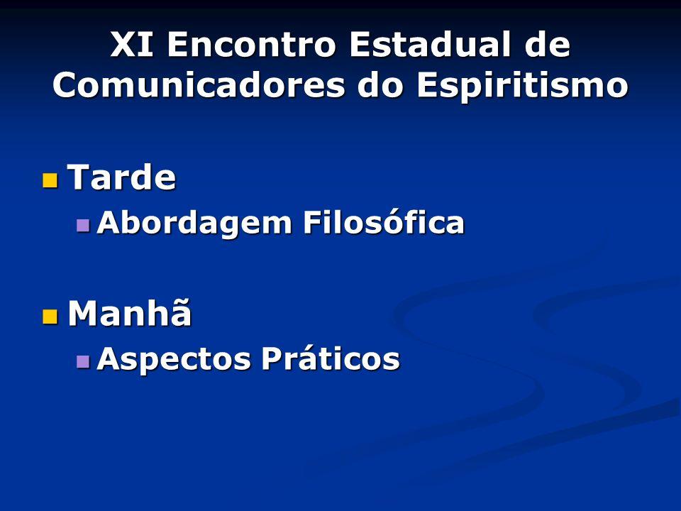 XI Encontro Estadual de Comunicadores do Espiritismo Tarde Tarde Abordagem Filosófica Abordagem Filosófica Manhã Manhã Aspectos Práticos Aspectos Prát