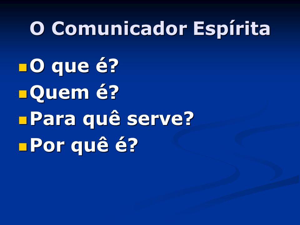 O Comunicador Espírita O que é? O que é? Quem é? Quem é? Para quê serve? Para quê serve? Por quê é? Por quê é?