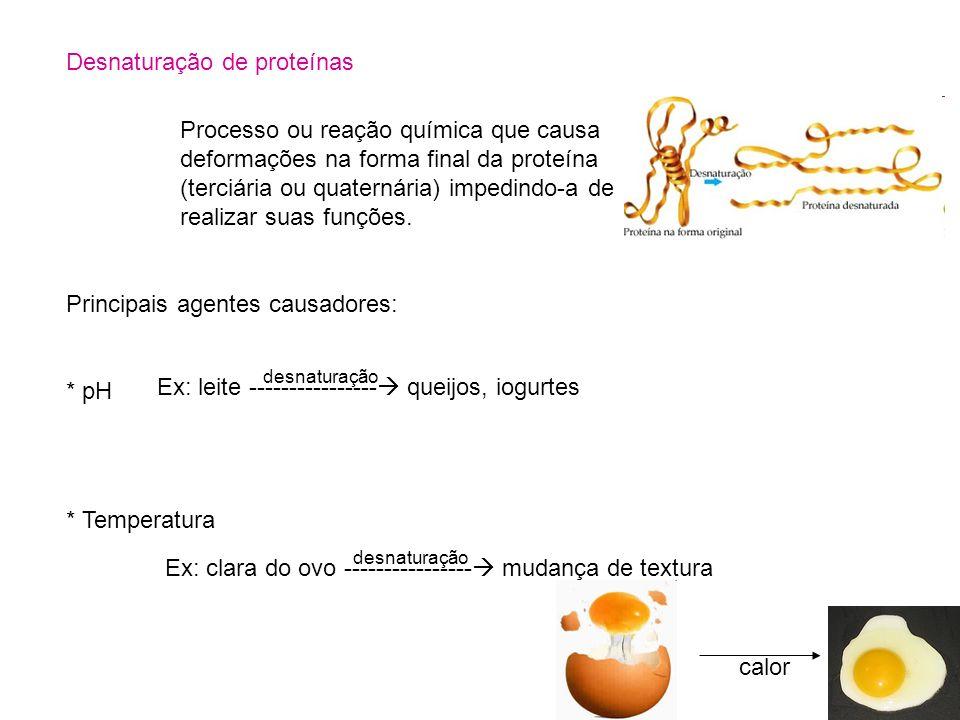Desnaturação de proteínas Processo ou reação química que causa deformações na forma final da proteína (terciária ou quaternária) impedindo-a de realiz