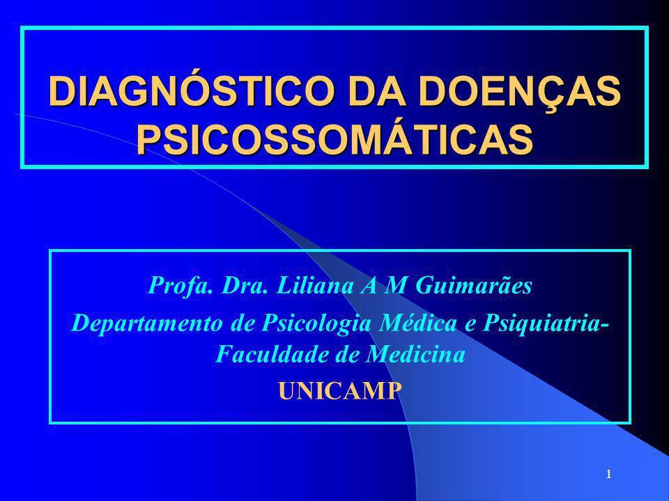 1 DIAGNÓSTICO DA DOENÇAS PSICOSSOMÁTICAS Profa. Dra. Liliana A M Guimarães Departamento de Psicologia Médica e Psiquiatria- Faculdade de Medicina UNIC