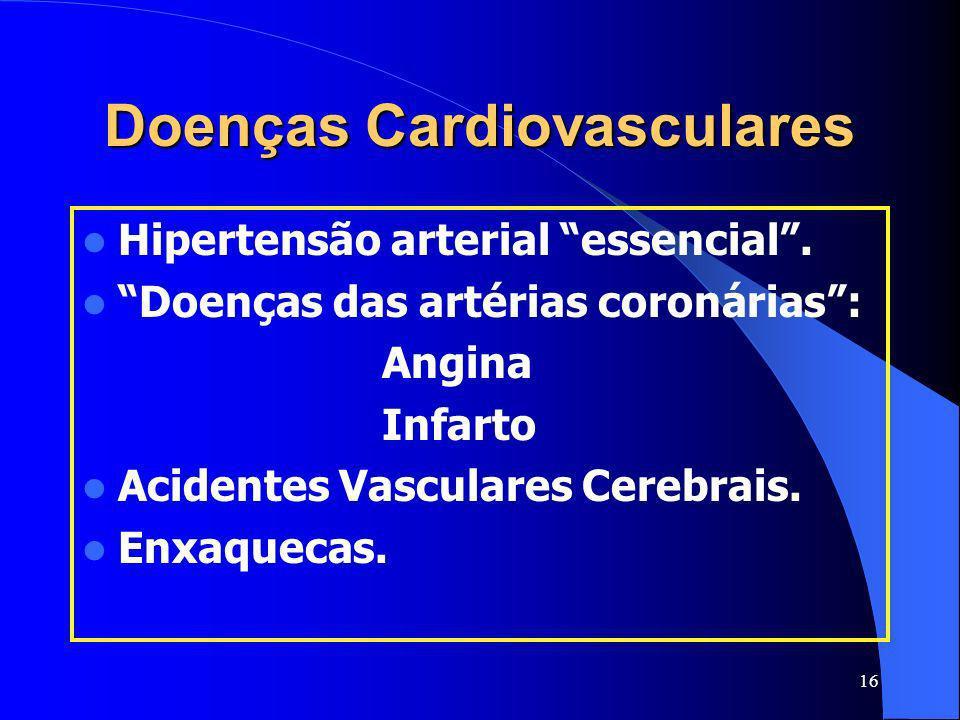 16 Doenças Cardiovasculares Hipertensão arterial essencial. Doenças das artérias coronárias: Angina Infarto Acidentes Vasculares Cerebrais. Enxaquecas