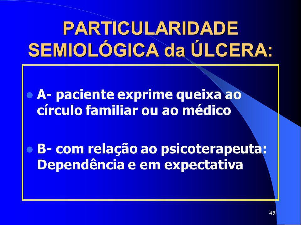45 PARTICULARIDADE SEMIOLÓGICA da ÚLCERA: A- paciente exprime queixa ao círculo familiar ou ao médico B- com relação ao psicoterapeuta: Dependência e