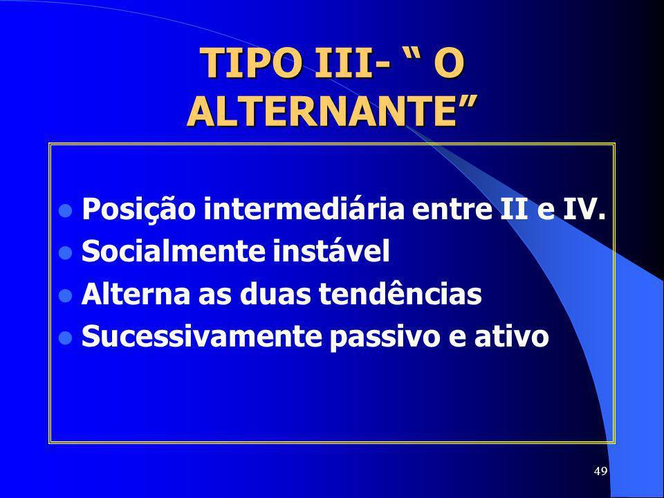 49 TIPO III- O ALTERNANTE Posição intermediária entre II e IV. Socialmente instável Alterna as duas tendências Sucessivamente passivo e ativo