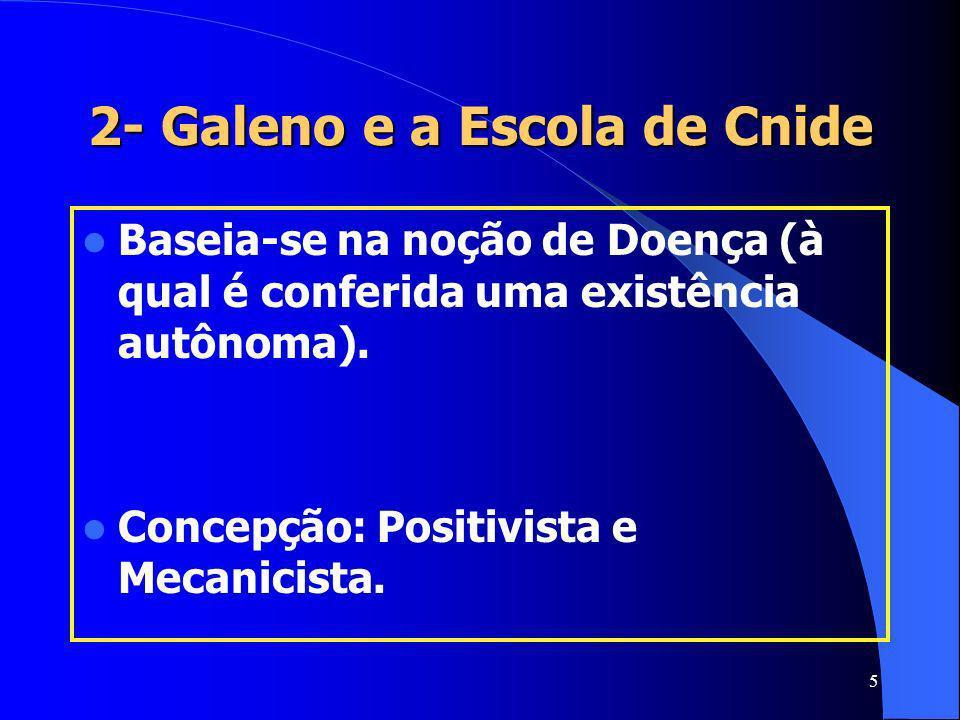 5 2- Galeno e a Escola de Cnide Baseia-se na noção de Doença (à qual é conferida uma existência autônoma). Concepção: Positivista e Mecanicista.