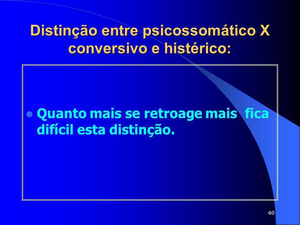 60 Distinção entre psicossomático X conversivo e histérico: Quanto mais se retroage mais fica difícil esta distinção.