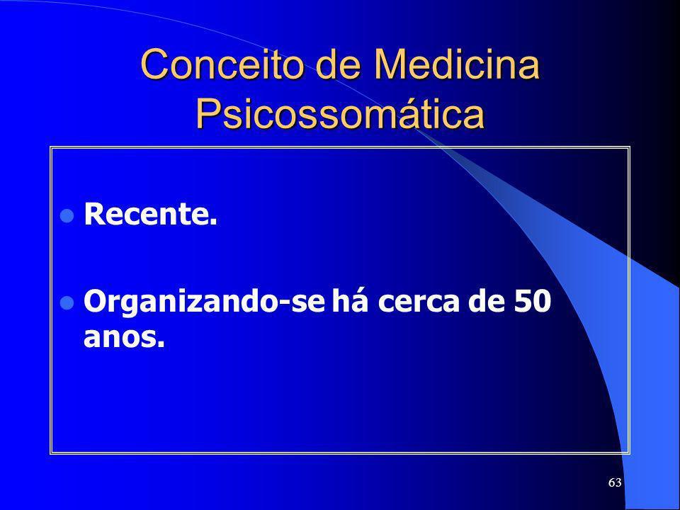 63 Conceito de Medicina Psicossomática Recente. Organizando-se há cerca de 50 anos.