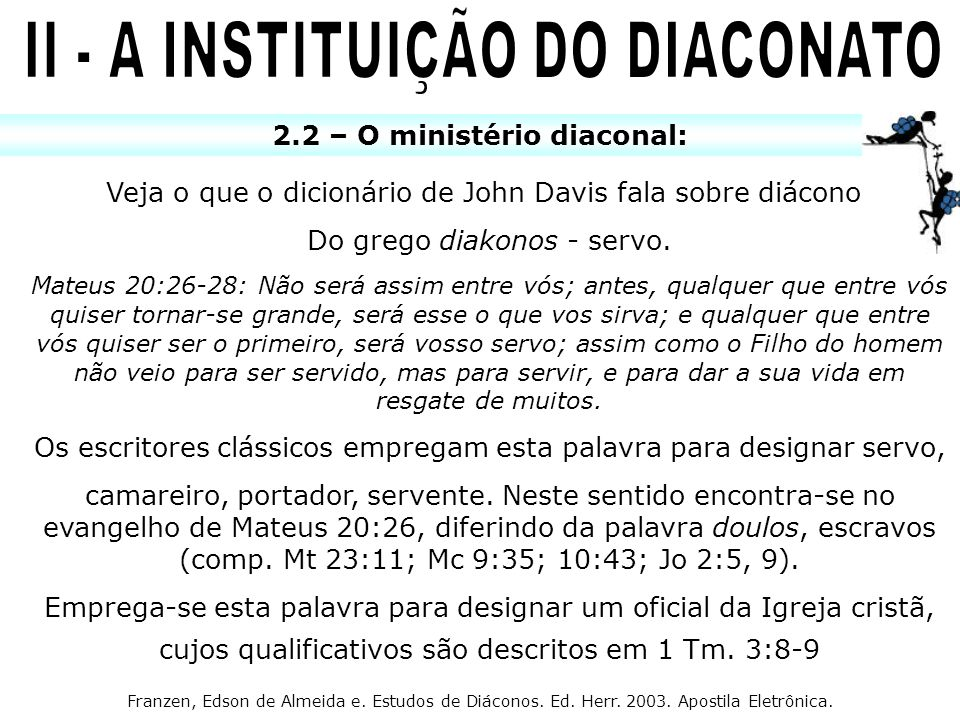 2.2 – O ministério diaconal: Veja o que o dicionário de John Davis fala sobre diácono: Do grego diakonos - servo. Mateus 20:26-28: Não será assim entr