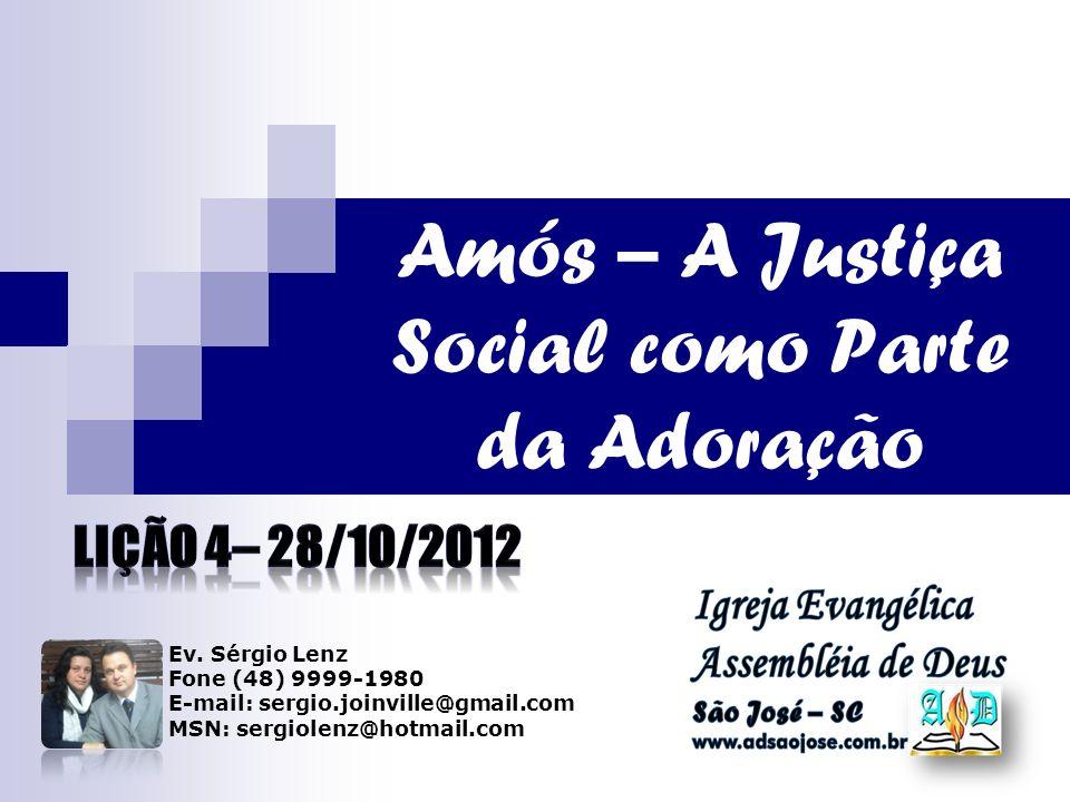 Amós – A Justiça Social como Parte da Adoração Ev. Sérgio Lenz Fone (48) 9999-1980 E-mail: sergio.joinville@gmail.com MSN: sergiolenz@hotmail.com