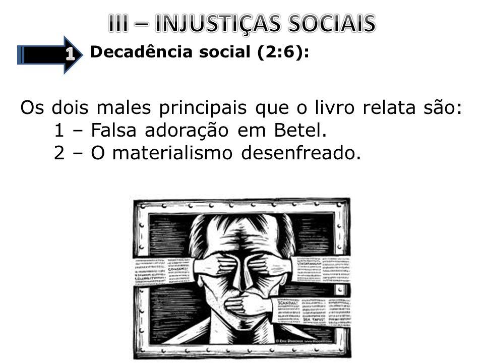 Decadência social (2:6): Os dois males principais que o livro relata são: 1 – Falsa adoração em Betel. 2 – O materialismo desenfreado.